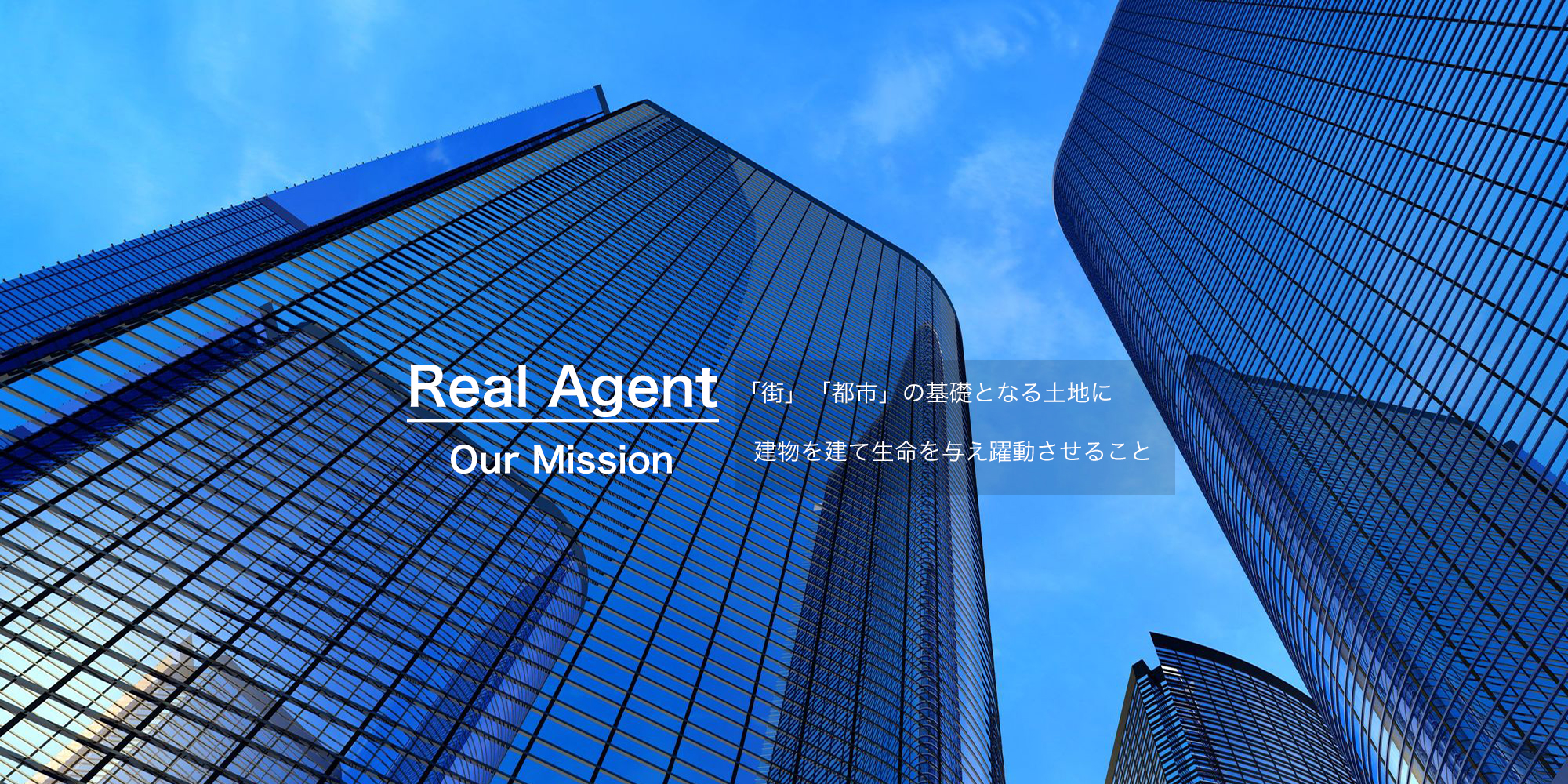 Real Agent Our Mission 「街」「都市」の基礎となる土地に建物を建て生命を与え躍動させること。